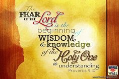 """The Fear of the LORD is beginning of wisdom, & knowledge of the Holy One is understanding."" Proverbs 9:10"
