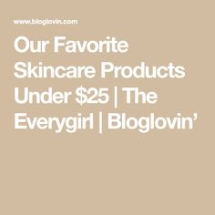 Our Favorite Skincare Products Under $25 | The Everygirl | Bloglovin'