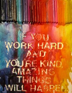 if you work hard and you're kind, amazing things will happen.