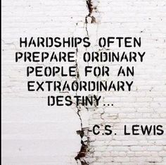 """""""Hardships often prepare ordinary people for an extraordinary destiny..."""" - C.S. Lewis"""