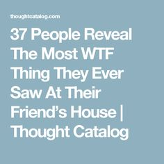 37 People Reveal The Most WTF Thing They Ever Saw At Their Friend's House | Thought Catalog