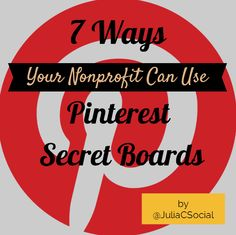 7 Ways Nonprofits Can Use Pinterest Secret Boards | #JuliaCampbell | jcsocialmarketing.com