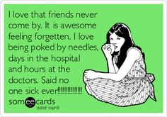 I love that friends never come by. It is awesome feeling forgetten. I love being poked by needles, days in the hospital and hours at the doctors. Said no one sick ever!!!!!!!!!!!!!!!