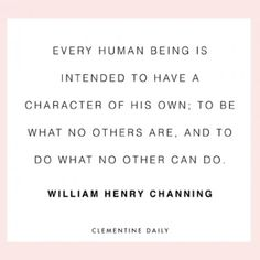 Every human being is intended to have a character of his own; to be what no others are, and to do what no other can do.