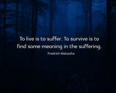 """To live is to suffer. To survive is to find some meaning in the suffering."" ~Friedrich #Nietzsche"