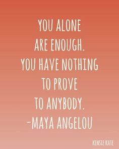 """You alone are enough. You have nothing to prove to anybody.""  ~Maya Angelou"