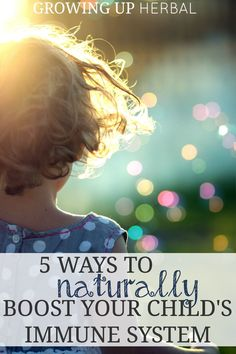 5 Ways To Naturally Boost Your Child's Immune System | Growing Up Herbal
