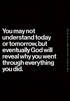 You may not understand today or tomorrow, but eventually God will reveal why you…
