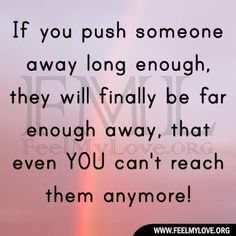 If you push someone away long enough, they will finally be far enough away, that even YOU can't reach them anymore!~ Unknown