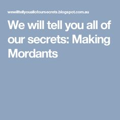 We will tell you all of our secrets: Making Mordants