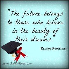 """the future belongs to those who believe in the beauty of their dreams."" Elenor Roosevelt Graduation quote by http://babblebeautybar.ca/"