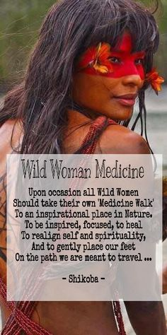 Wild Woman Medicine Upon occasion all Wild Women Should take their own 'Medicine Walk' To an inspirational place in Nature. To be inspired, focused, to heal To realign self and spirituality, And to gently place our feet On the path we were meant to travel ... - Shikoba -