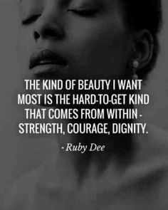 """The kind of beauty I want most is the hard-to-get kind that comes from within- strength, courage, dignity."" — Ruby Dee"