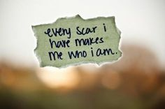 ....I wouldn't be who I am today without all my scars...