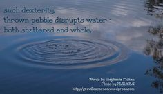 such dexterity; thrown pebble disrupts water - both shattered and whole. Words by Stephanie Mohan Photo by MALYBA