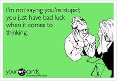 I'm not saying you're stupid, you just have bad luck when it comes to thinking!