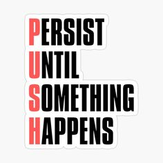 'Motivational Push - Persist Until Something Happens' Sticker by Plastic Stickers, Personalized Water Bottles, Transparent Stickers, Glossier Stickers, Motivational, How To Remove, Shit Happens, Printed, Awesome