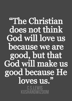 """""""The Christian does not think God will love us because we are good, but that God will make us good because He loves us."""" ~ C.S. Lewis"""