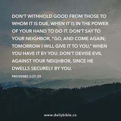 """Proverbs 3:27–29  Don't withhold good from those to whom it is due, when it is in the power of your hand to do it. Don't say to your neighbor, """"Go, and come again; tomorrow I will give it to you,"""" when you have it by you. Don't devise evil against your neighbor, since he dwells securely by you."""