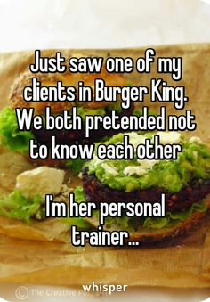 Just sawa  client at Burger King .... I'm a personal trainer......