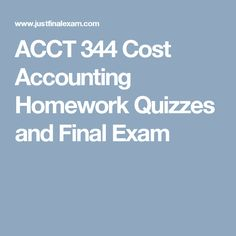 ACCT 344 Cost Accounting Homework Quizzes and Final Exam