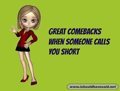Use our top ten comebacks if someone calls you short. Check out our top ten comeback listswww.ishouldhavesaid.net