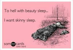 To hell with beauty sleep.. I want skinny sleep!! #firstworldproblems #lol