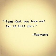 Find what you love and let it kill you. | Charles Bukowski