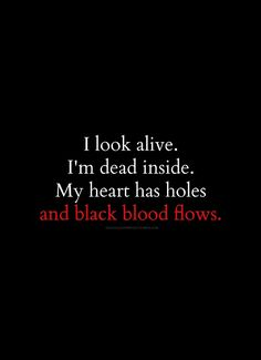I look alive. I'm dead inside. My heart has holes and black blood flows.