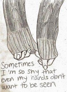 a veces soy tan tímido que incluso mis manos no quieren ser vistos.