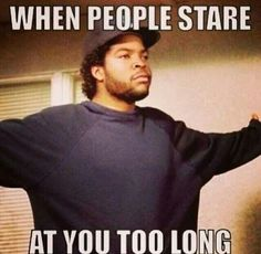 when people stare at you too long