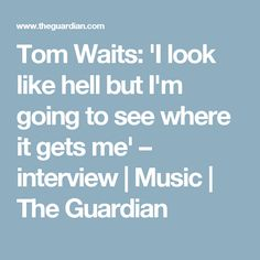 Tom Waits: 'I look like hell but I'm going to see where it gets me' – interview | Music | The Guardian