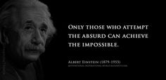Only those who attempt the absurd can achieve the impossible. Albert Einstein
