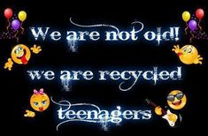 Don't know about being recycled, but I still think like a teen (half the time).  lol!