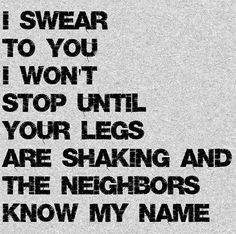 I swear to you I won't stop until your legs are shaking and the neighbours know my name. (sex quotes)