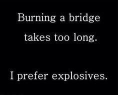Burning a bridge takes too long...