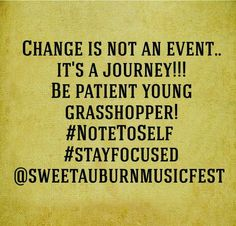 Change is not an event... It's a Journey!!! Be Patient young grasshopper! #NoteToSelf  #StayFocused