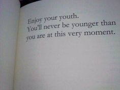 """Enjoy your youth. You'll never be younger than you are at this very moment. "" ➵ Follow for more quotes ✔"