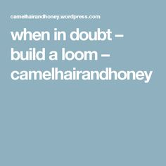 when in doubt – build a loom – camelhairandhoney