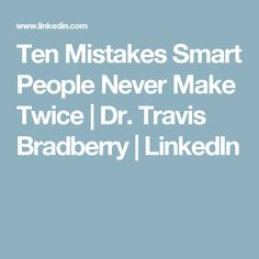 Ten Mistakes Smart People Never Make Twice   Dr. Travis Bradberry   LinkedIn