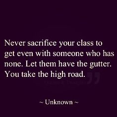 Keep it classy. Take the high road.