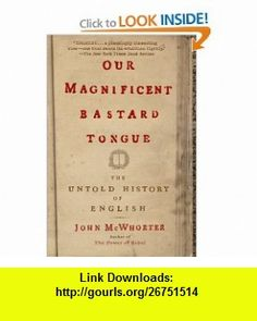 Our Magnificent Bastard Tongue The Untold History of English (9781592404940) John McWhorter , ISBN-10: 1592404944  , ISBN-13: 978-1592404940 ,  , tutorials , pdf , ebook , torrent , downloads , rapidshare , filesonic , hotfile , megaupload , fileserve