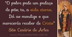 """""""O pobre pede um pedaço de pão; tu, a vida eterna. Dá ao mendigo o que merecerás receber de Cristo."""" São Cesário de Arles #Cristo #vidaeterna #SãoCesário"""