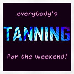 Everybody's TANNING for the weekend!