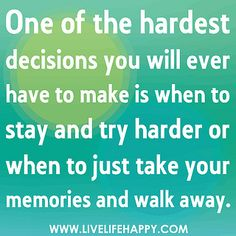 One of the hardest decisions you will ever have to make is when to stay and try harder or when to just take your memories and walk away. by deeplifequotes, via Flickr