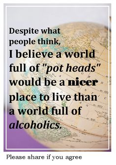 Despite what people think I believe a world full of pot heads would be a nicer place to live than a world full of alcoholics.