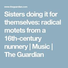 Sisters doing it for themselves: radical motets from a 16th-century nunnery | Music | The Guardian