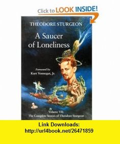 A Saucer of Loneliness The Complete Stories of Theodore Sturgeon Volume 7 (9781556433504) Theodore Sturgeon, Paul Williams, Kurt Vonnegut Jr. , ISBN-10: 1556433506  , ISBN-13: 978-1556433504 ,  , tutorials , pdf , ebook , torrent , downloads , rapidshare , filesonic , hotfile , megaupload , fileserve Theodore Sturgeon, Kurt Vonnegut, Science Fiction Books, I Can Not, Loneliness, Good Night, Jr, Ebooks, Tutorials
