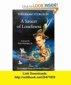 A Saucer of Loneliness The Complete Stories of Theodore Sturgeon Volume 7 (9781556433504) Theodore Sturgeon, Paul Williams, Kurt Vonnegut Jr. , ISBN-10: 1556433506  , ISBN-13: 978-1556433504 ,  , tutorials , pdf , ebook , torrent , downloads , rapidshare , filesonic , hotfile , megaupload , fileserve