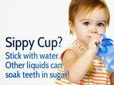 Did you know? Stick with water in sippy cups! Other liquids (including milk, fruit juice, sports drinks, etc.) simply soak teeth in sugar, feeding cavity causing bacteria.  Dentaltown - Patient Education Ideas